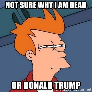 Futurama Fry - Not sure why I am dead Or Donald trump