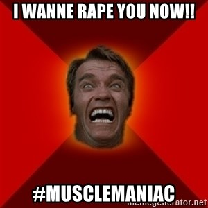 Angry Arnold - I wanne rape you now!! #Musclemaniac