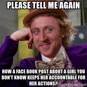 Willy Wonka - Please Tell me again How a face book post about a girl you don't know keeps her accountable for her actions?