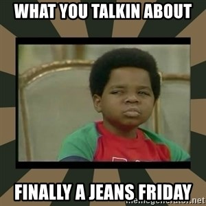 What you talkin' bout Willis  - What you talkin about Finally a Jeans Friday
