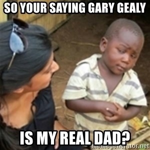 Skeptical african kid  - SO YOUR SAYING GARY GEALY  IS MY REAL DAD?