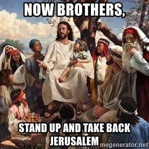 storytime jesus - Now brothers, stand up and take back Jerusalem