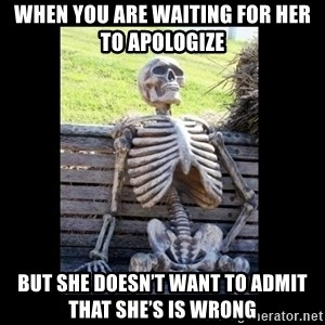 Still Waiting - When you are waiting for her to apologize   But she doesn't want to admit that she's is wrong