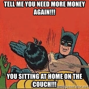 batman slap robin - Tell me you need more money again!!! You sitting at home on the couch!!!