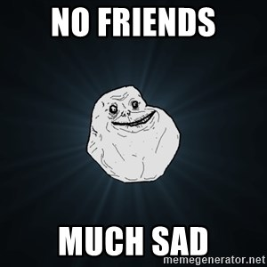 Forever Alone - NO FRiends Much Sad