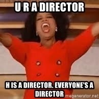 giving oprah - U r a director H is a director. Everyone's a director