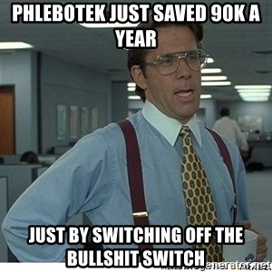 That would be great - Phlebotek just saved 90K a year Just by Switching off the Bullshit switch