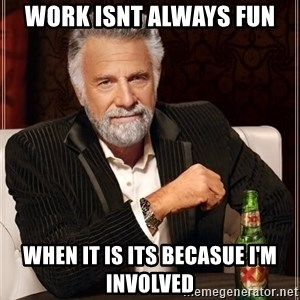 The Most Interesting Man In The World - Work isnt always fun when it is its becasue I'm involved