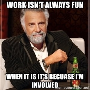 The Most Interesting Man In The World - Work isn't always fun When it is it's becuase i'm involved
