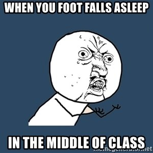 Y U No - when you foot falls asleep in the middle of class