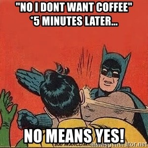 """batman slap robin - """"no i dont want coffee""""           *5 minutes later... no means yes!"""