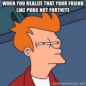 Futurama Fry - When you realize that your friend like PUBG not fortnite