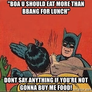 """batman slap robin - """"boa u should eat more than bbang for lunch"""" dont say anything if you're not gonna buy me food!"""