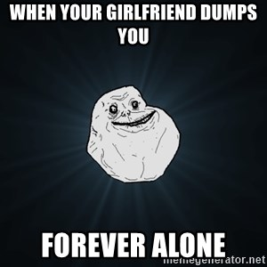 Forever Alone - When your girlfriend dumps you forever alone