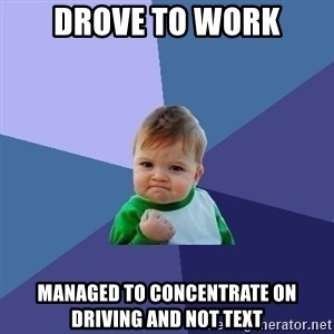 Success Kid - Drove to work Managed to concentrate on driving and not text