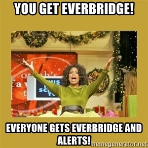 Oprah You get a - You get Everbridge! Everyone gets everbridge and alerts!