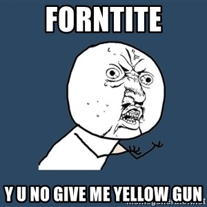 Y U No - forntite y u no give me yellow gun