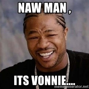 Yo Dawg - Naw man , Its Vonnie....