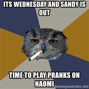 Art Student Owl - Its Wednesday and Sandy is out Time to play pranks on  naomi