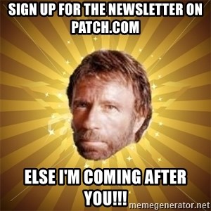 Chuck Norris Advice - Sign up for the Newsletter on Patch.com Else I'm coming after you!!!