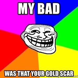 Trollface - my bad  was that your gold scar