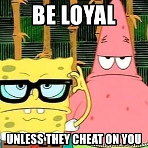 Serious Spongebob - Be loyal  Unless they cheat on you