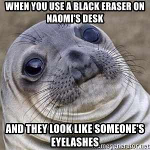 Awkward Seal - When you use a black eraser on Naomi's Desk And they look like someone's eyelashes