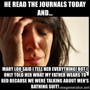 First World Problems - he read the journals today and... Mary lou said i tell her everything! but i only told her what my father wears to bed because we were talking about men's bathing suit!