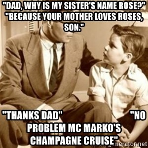 """father son  - """"Dad, why is my sister's name Rose?"""" """"Because your mother loves roses, son."""" """"Thanks Dad""""                                    """"No problem MC Marko's Champagne Cruise"""""""