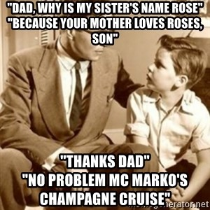 """father son  - """"Dad, why is my sister's name Rose"""" """"Because your Mother loves roses, son"""" """"Thanks Dad""""                                                 """"No problem MC Marko's Champagne Cruise"""""""