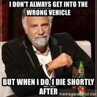 I don't always guy meme - I don't always get into the wrong vehicle but when I do, I die shortly after