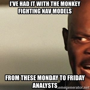 Snakes on a plane Samuel L Jackson - I've had it with the Monkey Fighting NAV Models From these Monday to Friday Analysts