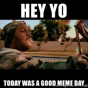 Ice Cube- Today was a Good day - hey yo  today was a good meme day