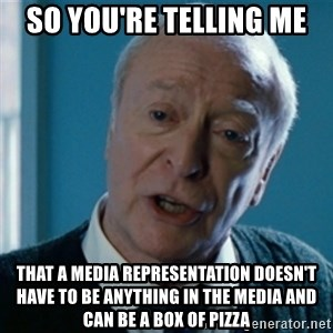 Announcement Alfred - So you're telling me that a media representation doesn't have to be anything in the media and can be a box of pizza