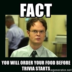 Schrute facts - Fact you will order your food before trivia starts