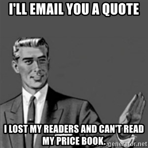 Correction Guy - I'll email you a quote I lost my readers and can't read my price book.