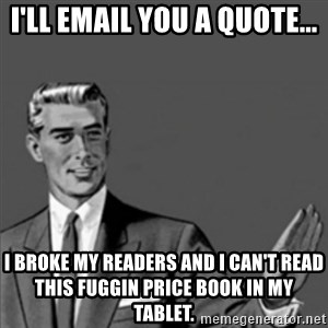 Correction Guy - I'll email you a quote... I broke my readers and I can't read this fuggin price book in my tablet.