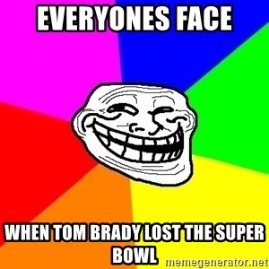 Trollface - Everyones face  When Tom Brady lost the Super Bowl