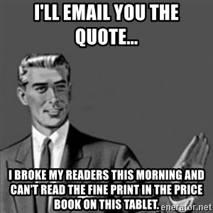 Correction Guy - I'll email you the quote... I broke my readers this morning and can't read the fine print in the price book on this tablet.