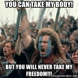 Brave Heart Freedom - You can take my body! But you will never take my freedom!!!