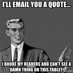 Correction Guy - I'll email you a quote... I broke my readers and can't see a damn thing on this tablet.