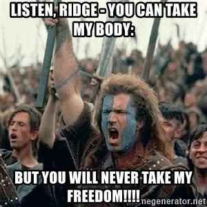 Brave Heart Freedom - Listen, Ridge - you can take my body: but you will never take my freedom!!!!