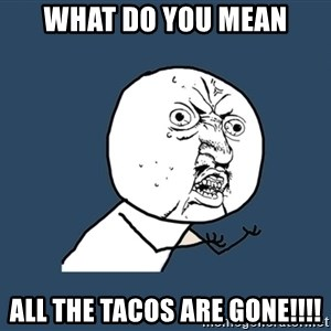 Y U No - WHAT DO YOU MEAN ALL THE TACOS ARE GONE!!!!