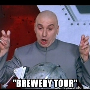 """dr. evil quote - """"brewery tour"""""""