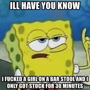 Tough Spongebob - Ill have you know  I fucked a girl on a bar stool and I only got stock for 30 minutes