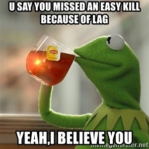 Kermit The Frog Drinking Tea - u say you missed an easy kill because of lag Yeah,I believe you