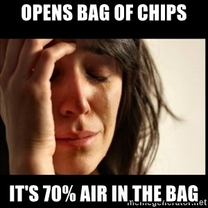 First World Problems - opens bag of chips it's 70% air in the bag
