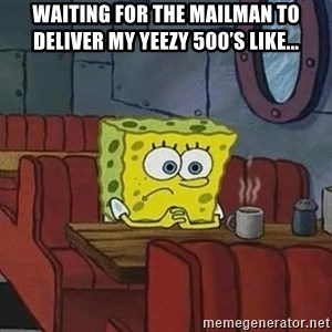 Coffee shop spongebob - Waiting for the mailman to deliver my yeezy 500's like...