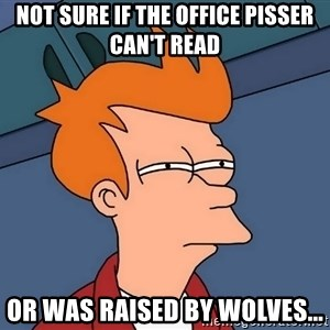 Futurama Fry - Not sure if the office pisser can't read or was raised by wolves...
