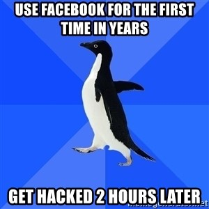 Socially Awkward Penguin - Use facebook for the first time in years Get hacked 2 hours later